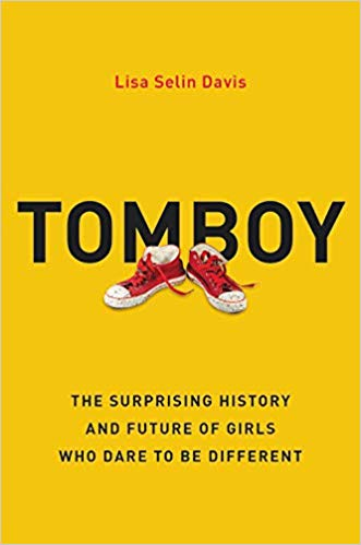 Tomboy: The Surprising History and Future of Girls Who Dare to Be Different by Lisa Selin Davis