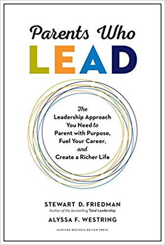 Parents Who Lead: The Leadership Approach You Need to Parent with Purpose, Fuel Your Career, and Create a Richer Life by Stewart D. Friedman & Alyssa F. Westring