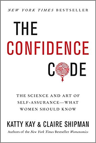 The Confidence Code: The Science and Art of Self-Assurance––What Women Should Know by Katty Kay & Claire Shipman