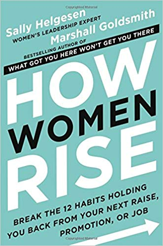 How Women Rise: Break the 12 Habits Holding You Back from Your Next Raise, Promotion, or Job bySally Helgesen & Marshall Goldsmith