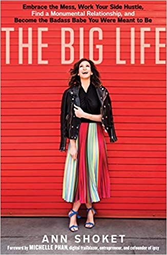 The Big Life: Embrace the Mess, Work Your Side Hustle, Find a Monumental Relationship, and Become the Badass Babe You Were Meant to Be by Ann Shoket